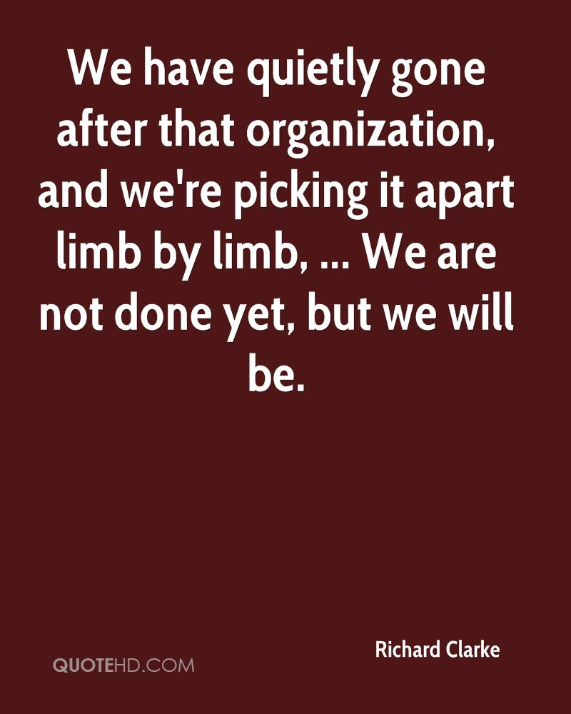 We have quietly gone after that organization, and we're picking it apart limb by limb, ... We are not done yet, but we will be.