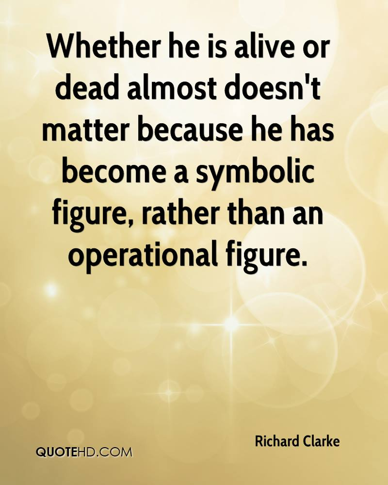 Whether he is alive or dead almost doesn't matter because he has become a symbolic figure, rather than an operational figure.