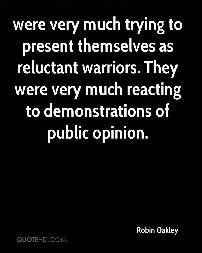 were very much trying to present themselves as reluctant warriors. They were very much reacting to demonstrations of public opinion.