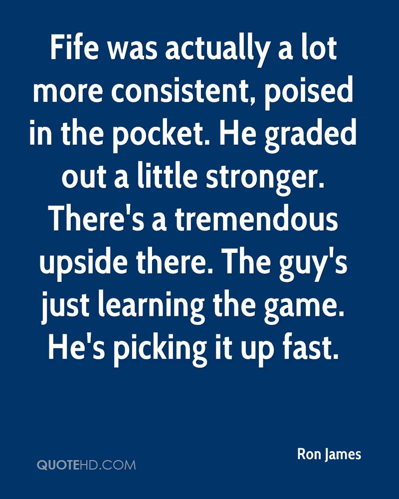 Fife was actually a lot more consistent, poised in the pocket. He graded out a little stronger. There's a tremendous upside there. The guy's just learning the game. He's picking it up fast.