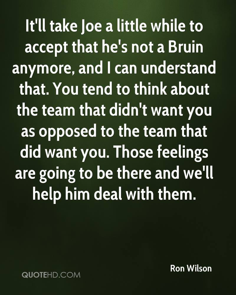 It'll take Joe a little while to accept that he's not a Bruin anymore, and I can understand that. You tend to think about the team that didn't want you as opposed to the team that did want you. Those feelings are going to be there and we'll help him deal with them.