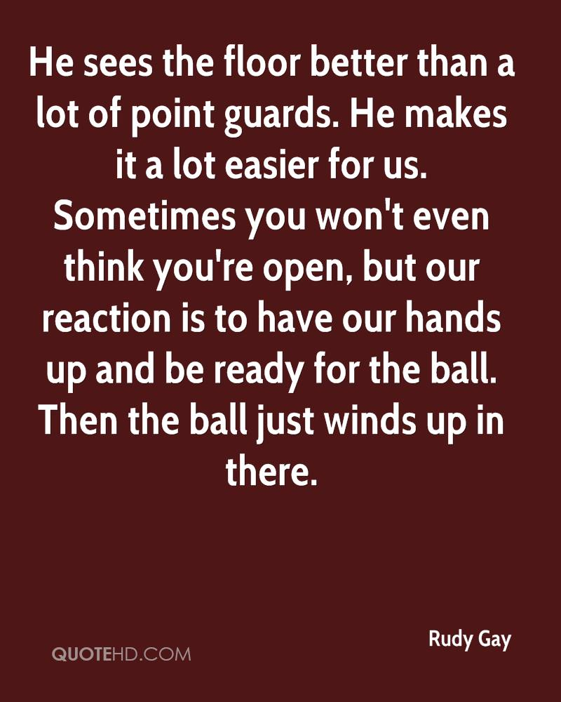 He sees the floor better than a lot of point guards. He makes it a lot easier for us. Sometimes you won't even think you're open, but our reaction is to have our hands up and be ready for the ball. Then the ball just winds up in there.