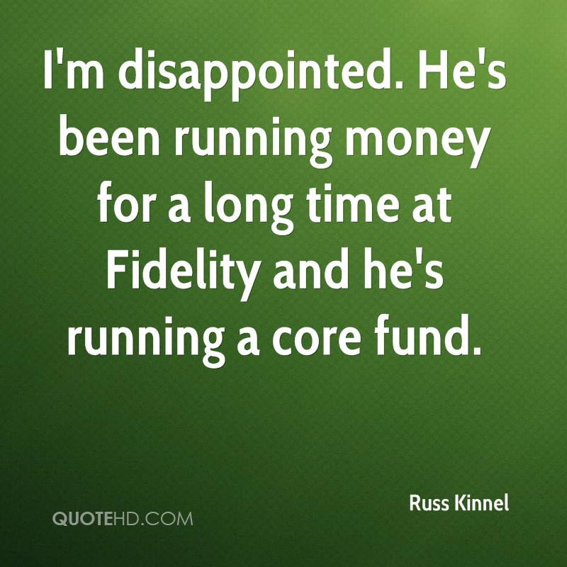 I'm disappointed. He's been running money for a long time at Fidelity and he's running a core fund.
