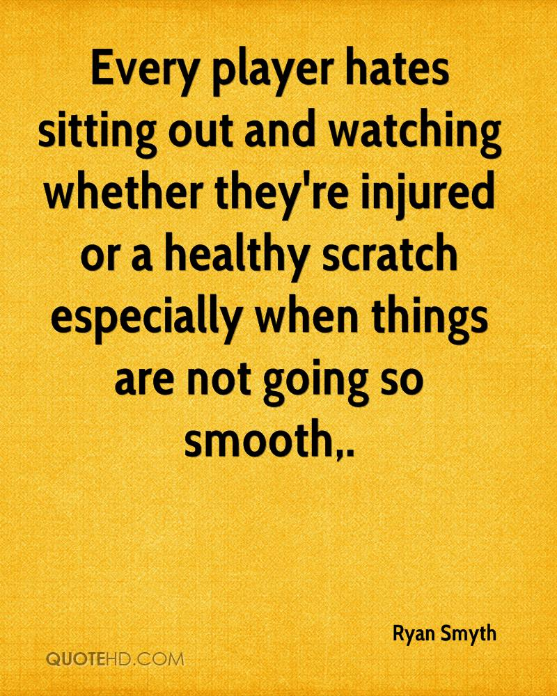 Every player hates sitting out and watching whether they're injured or a healthy scratch especially when things are not going so smooth.