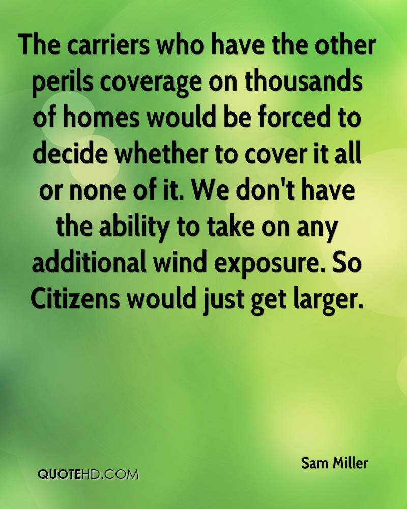 The carriers who have the other perils coverage on thousands of homes would be forced to decide whether to cover it all or none of it. We don't have the ability to take on any additional wind exposure. So Citizens would just get larger.