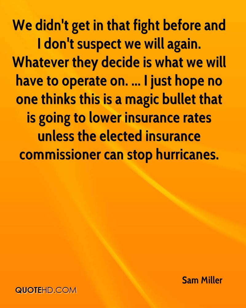 We didn't get in that fight before and I don't suspect we will again. Whatever they decide is what we will have to operate on. ... I just hope no one thinks this is a magic bullet that is going to lower insurance rates unless the elected insurance commissioner can stop hurricanes.
