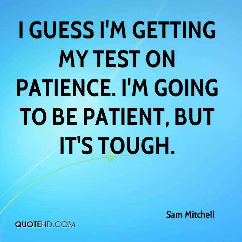 I guess I'm getting my test on patience. I'm going to be patient, but it's tough.