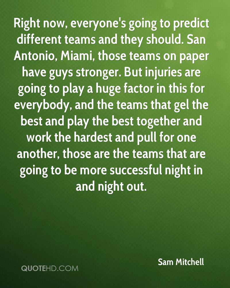 Right now, everyone's going to predict different teams and they should. San Antonio, Miami, those teams on paper have guys stronger. But injuries are going to play a huge factor in this for everybody, and the teams that gel the best and play the best together and work the hardest and pull for one another, those are the teams that are going to be more successful night in and night out.