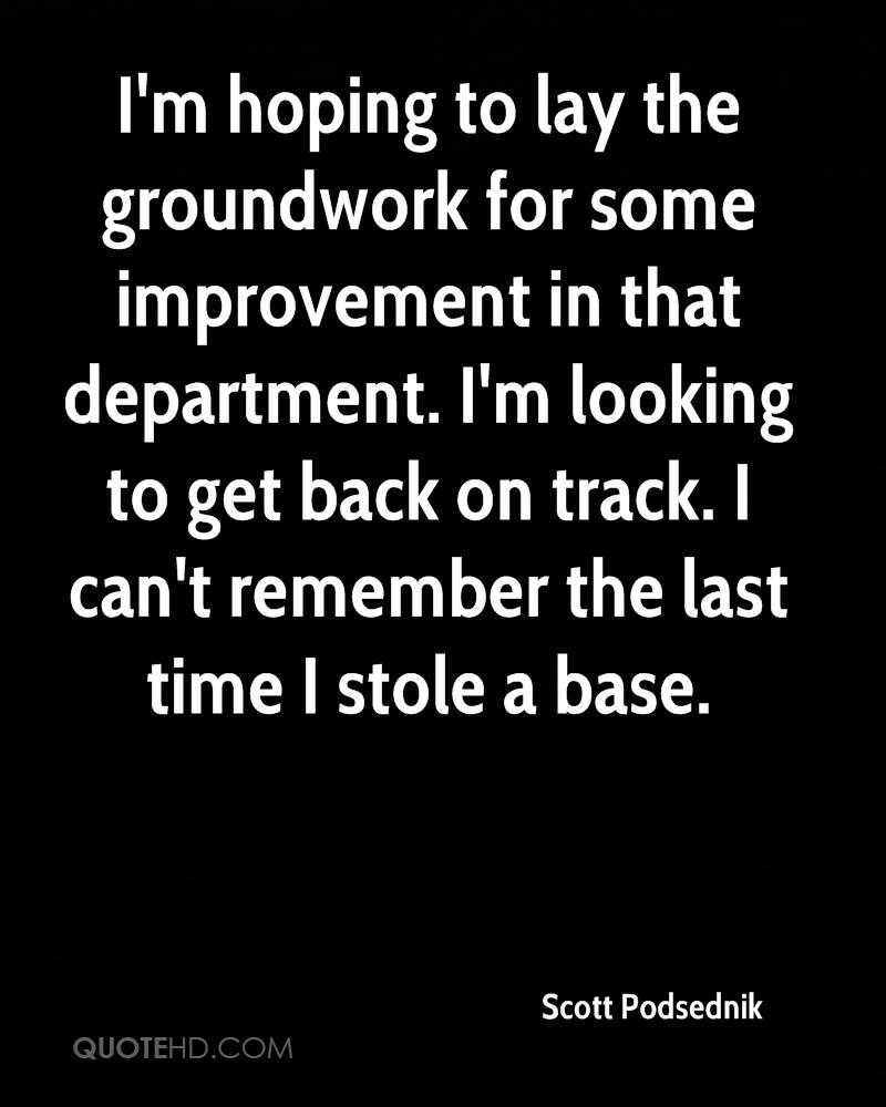 I'm hoping to lay the groundwork for some improvement in that department. I'm looking to get back on track. I can't remember the last time I stole a base.