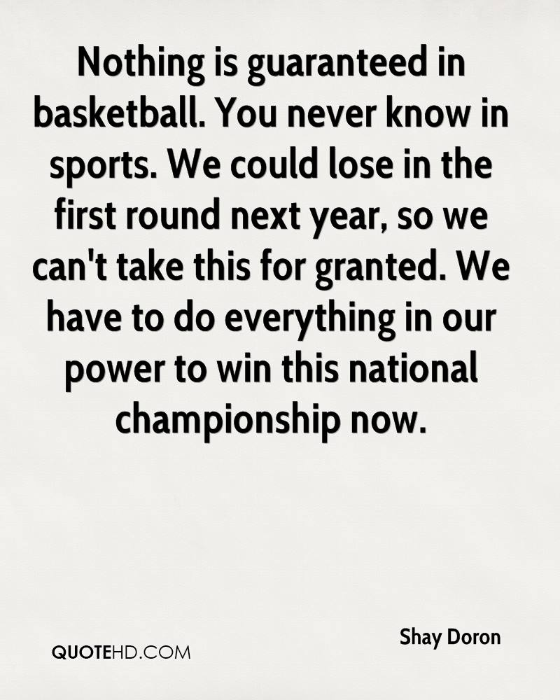 Nothing is guaranteed in basketball. You never know in sports. We could lose in the first round next year, so we can't take this for granted. We have to do everything in our power to win this national championship now.