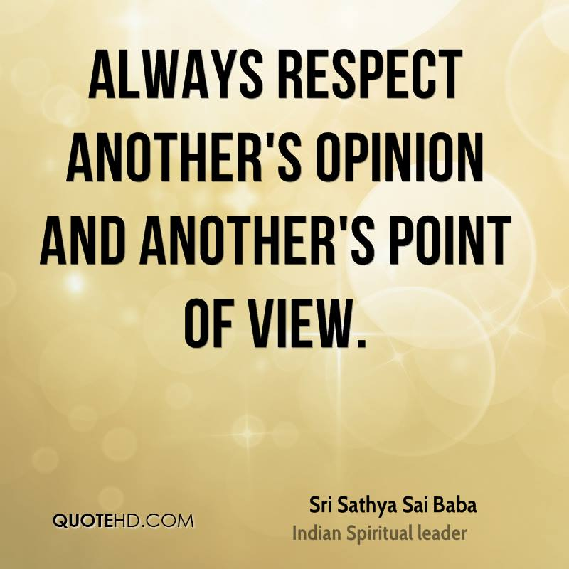 Always respect another's opinion and another's point of view.