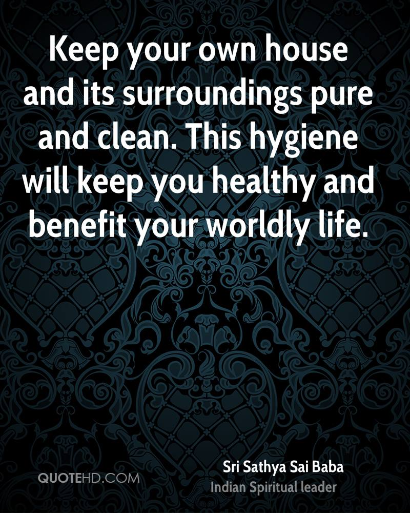 Keep your own house and its surroundings pure and clean. This hygiene will keep you healthy and benefit your worldly life.