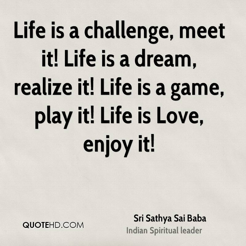 Life is a challenge, meet it! Life is a dream, realize it! Life is a game, play it! Life is Love, enjoy it!
