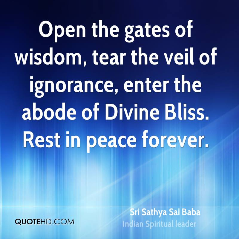 Open the gates of wisdom, tear the veil of ignorance, enter the abode of Divine Bliss. Rest in peace forever.