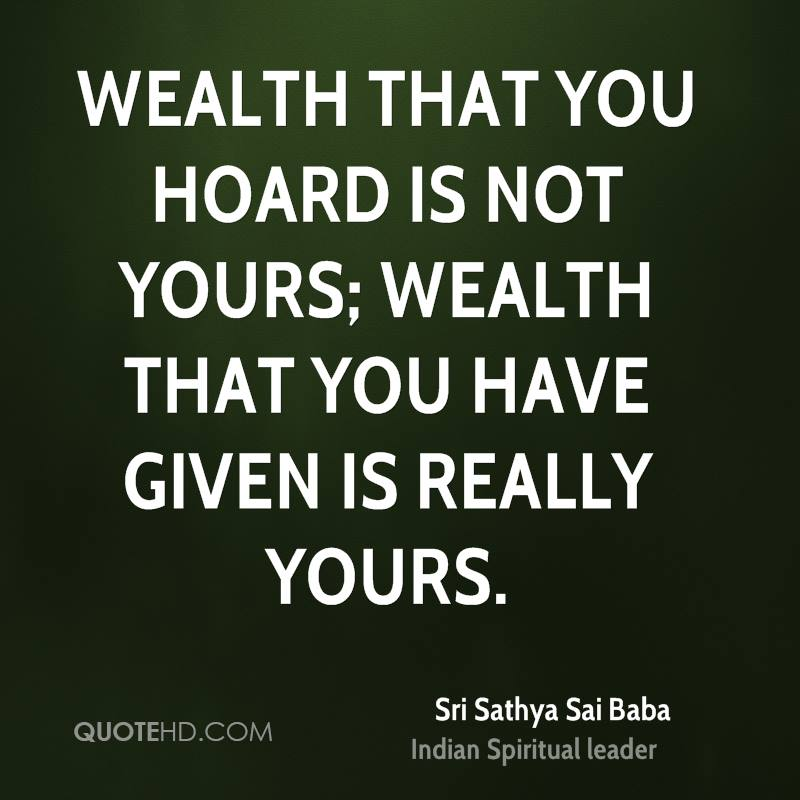 Wealth that you hoard is not yours; wealth that you have given is really yours.