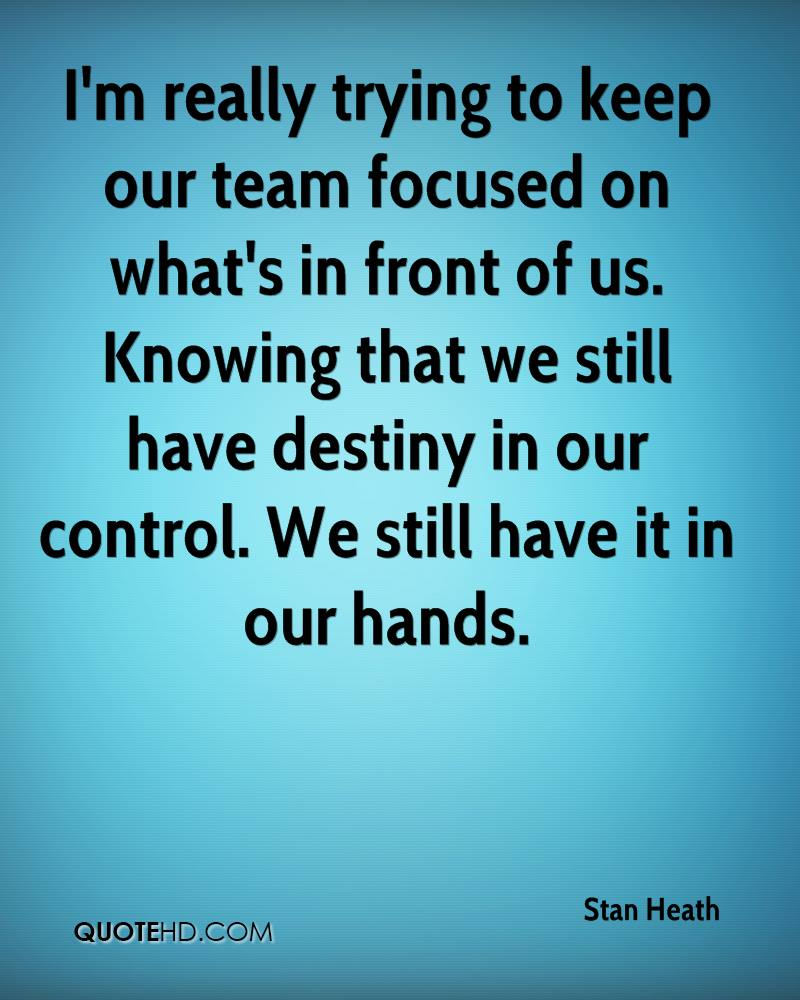 I'm really trying to keep our team focused on what's in front of us. Knowing that we still have destiny in our control. We still have it in our hands.