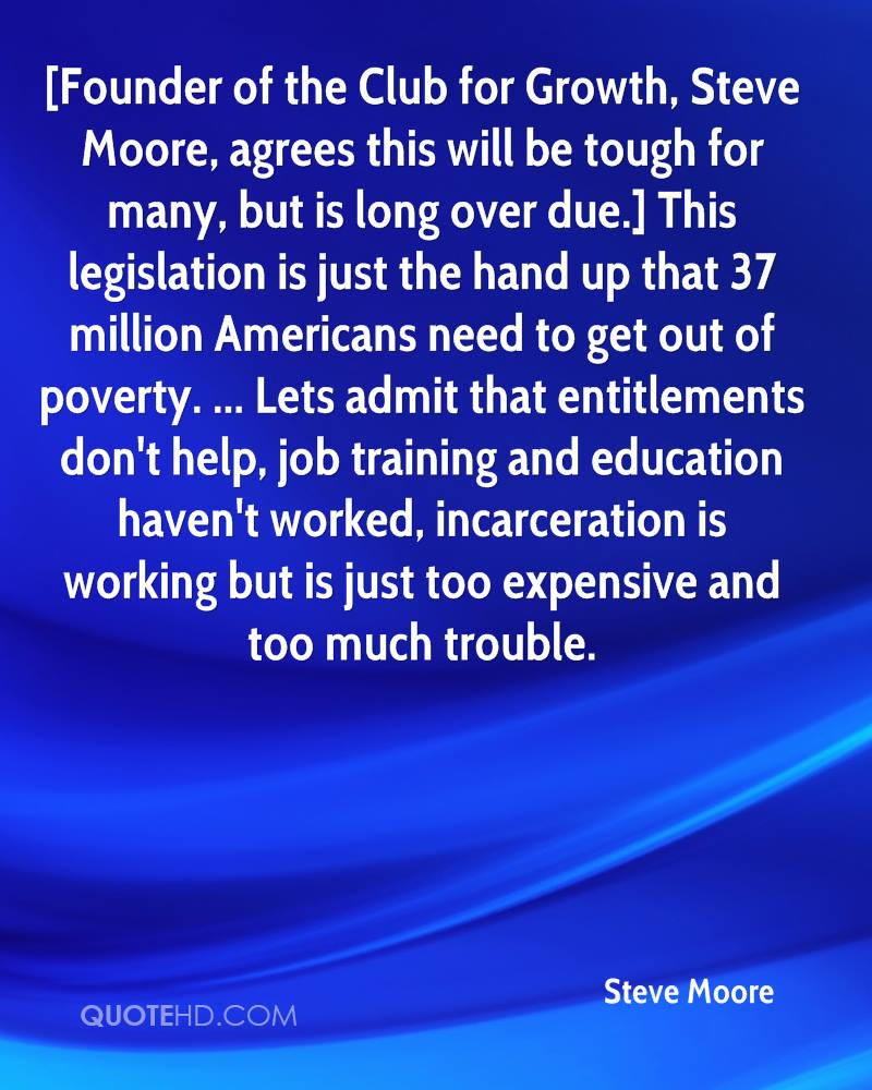 [Founder of the Club for Growth, Steve Moore, agrees this will be tough for many, but is long over due.] This legislation is just the hand up that 37 million Americans need to get out of poverty. ... Lets admit that entitlements don't help, job training and education haven't worked, incarceration is working but is just too expensive and too much trouble.