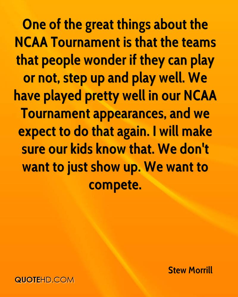 One of the great things about the NCAA Tournament is that the teams that people wonder if they can play or not, step up and play well. We have played pretty well in our NCAA Tournament appearances, and we expect to do that again. I will make sure our kids know that. We don't want to just show up. We want to compete.
