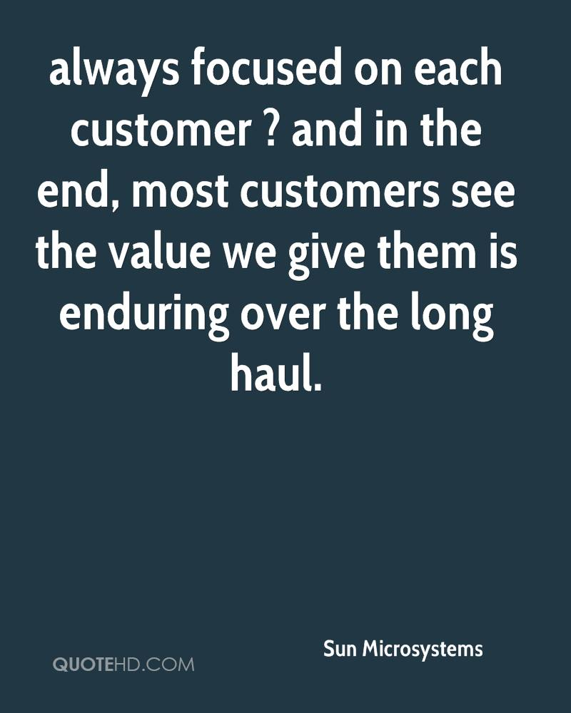 always focused on each customer ? and in the end, most customers see the value we give them is enduring over the long haul.
