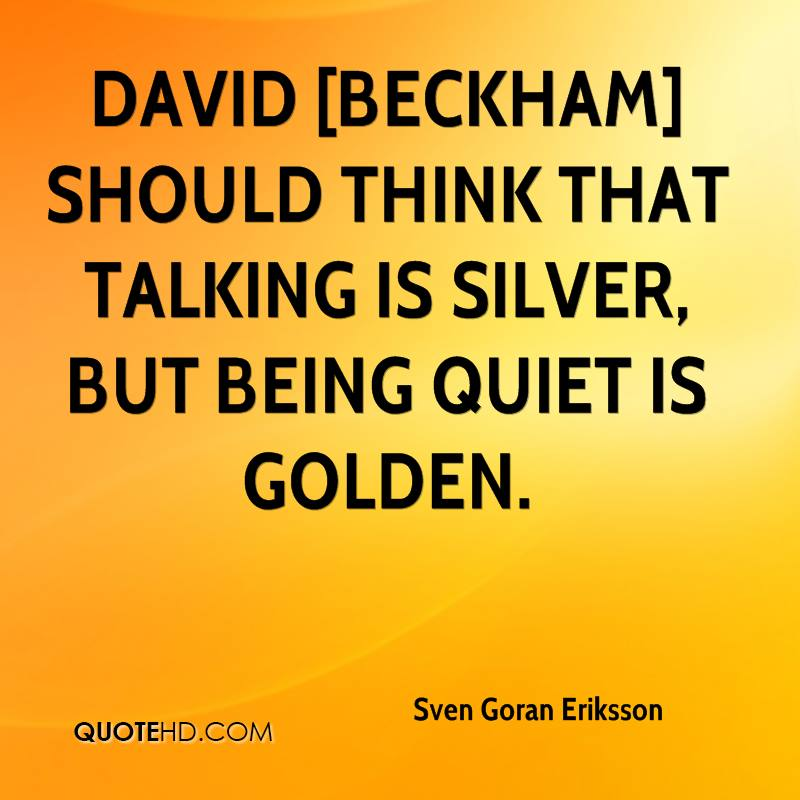 David [Beckham] should think that talking is silver, but being quiet is golden.
