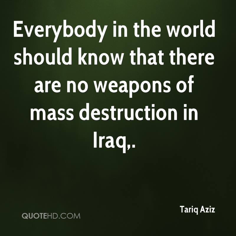Everybody in the world should know that there are no weapons of mass destruction in Iraq.