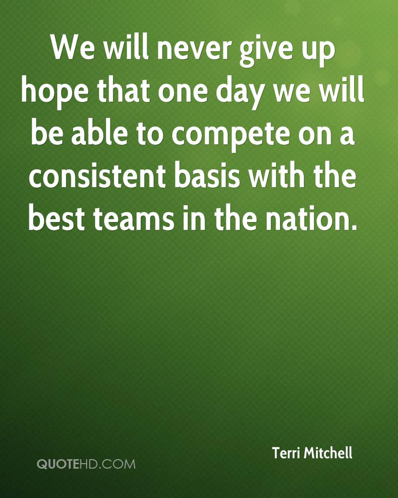 We will never give up hope that one day we will be able to compete on a consistent basis with the best teams in the nation.