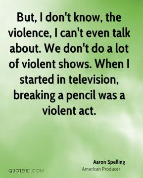 But, I don't know, the violence, I can't even talk about. We don't do a lot of violent shows. When I started in television, breaking a pencil was a violent act.