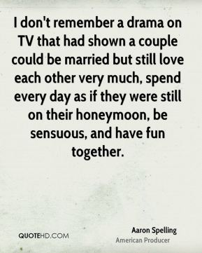I don't remember a drama on TV that had shown a couple could be married but still love each other very much, spend every day as if they were still on their honeymoon, be sensuous, and have fun together.