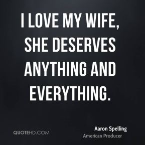 Aaron Spelling - I love my wife, she deserves anything and everything.