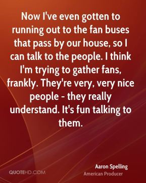 Now I've even gotten to running out to the fan buses that pass by our house, so I can talk to the people. I think I'm trying to gather fans, frankly. They're very, very nice people - they really understand. It's fun talking to them.
