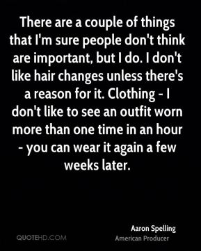 There are a couple of things that I'm sure people don't think are important, but I do. I don't like hair changes unless there's a reason for it. Clothing - I don't like to see an outfit worn more than one time in an hour - you can wear it again a few weeks later.