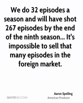 We do 32 episodes a season and will have shot 267 episodes by the end of the ninth season... It's impossible to sell that many episodes in the foreign market.