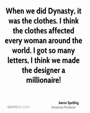 When we did Dynasty, it was the clothes. I think the clothes affected every woman around the world. I got so many letters, I think we made the designer a millionaire!
