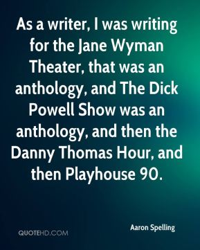 Aaron Spelling - As a writer, I was writing for the Jane Wyman Theater, that was an anthology, and The Dick Powell Show was an anthology, and then the Danny Thomas Hour, and then Playhouse 90.