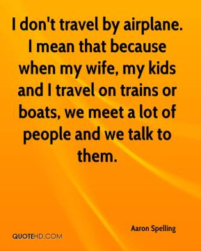 I don't travel by airplane. I mean that because when my wife, my kids and I travel on trains or boats, we meet a lot of people and we talk to them.