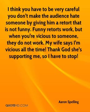 I think you have to be very careful you don't make the audience hate someone by giving him a retort that is not funny. Funny retorts work, but when you're vicious to someone, they do not work. My wife says I'm vicious all the time! Thank God she's supporting me, so I have to stop!