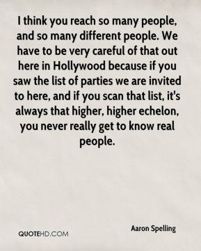 I think you reach so many people, and so many different people. We have to be very careful of that out here in Hollywood because if you saw the list of parties we are invited to here, and if you scan that list, it's always that higher, higher echelon, you never really get to know real people.