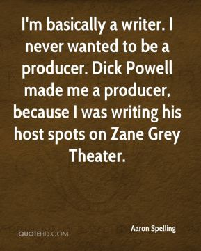 I'm basically a writer. I never wanted to be a producer. Dick Powell made me a producer, because I was writing his host spots on Zane Grey Theater.