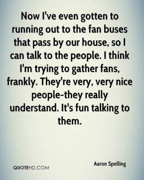 Now I've even gotten to running out to the fan buses that pass by our house, so I can talk to the people. I think I'm trying to gather fans, frankly. They're very, very nice people-they really understand. It's fun talking to them.