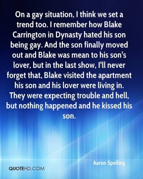 Aaron Spelling - On a gay situation, I think we set a trend too. I remember how Blake Carrington in Dynasty hated his son being gay. And the son finally moved out and Blake was mean to his son's lover, but in the last show, I'll never forget that, Blake visited the apartment his son and his lover were living in. They were expecting trouble and hell, but nothing happened and he kissed his son.