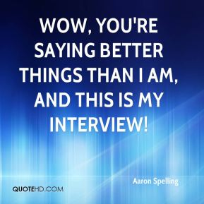 Wow, you're saying better things than I am, and this is my interview!