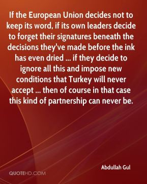 If the European Union decides not to keep its word, if its own leaders decide to forget their signatures beneath the decisions they've made before the ink has even dried ... if they decide to ignore all this and impose new conditions that Turkey will never accept ... then of course in that case this kind of partnership can never be.