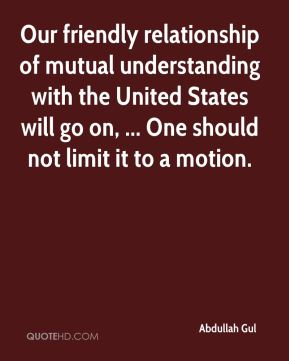 Our friendly relationship of mutual understanding with the United States will go on, ... One should not limit it to a motion.