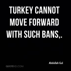 Turkey cannot move forward with such bans.