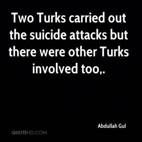 Abdullah Gul - Two Turks carried out the suicide attacks but there were other Turks involved too.