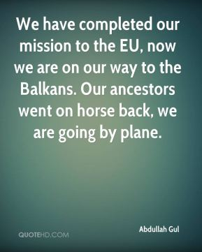 Abdullah Gul - We have completed our mission to the EU, now we are on our way to the Balkans. Our ancestors went on horse back, we are going by plane.