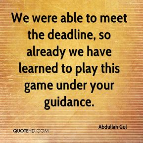 We were able to meet the deadline, so already we have learned to play this game under your guidance.