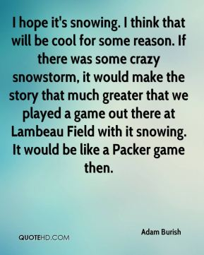 I hope it's snowing. I think that will be cool for some reason. If there was some crazy snowstorm, it would make the story that much greater that we played a game out there at Lambeau Field with it snowing. It would be like a Packer game then.