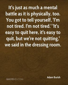 It's just as much a mental battle as it is physically, too. You got to tell yourself, 'I'm not tired. I'm not tired.' 'It's easy to quit here, it's easy to quit, but we're not quitting,' we said in the dressing room.
