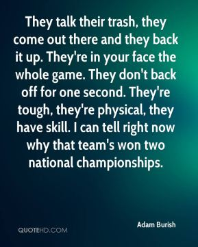 They talk their trash, they come out there and they back it up. They're in your face the whole game. They don't back off for one second. They're tough, they're physical, they have skill. I can tell right now why that team's won two national championships.